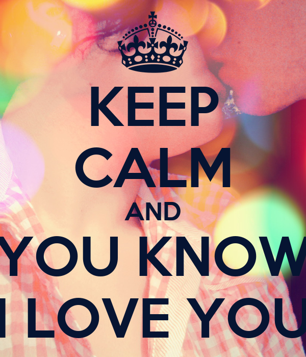 KEEP CALM AND YOU KNOW I LOVE YOU