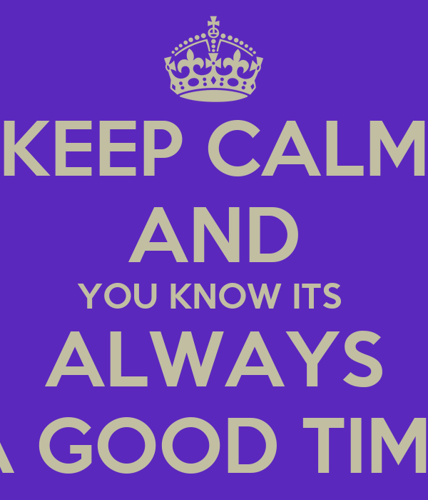 KEEP CALM AND YOU KNOW ITS  ALWAYS A GOOD TIME