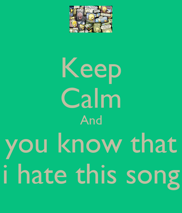Keep Calm And you know that i hate this song