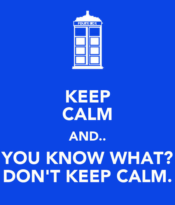 KEEP CALM AND.. YOU KNOW WHAT? DON'T KEEP CALM.
