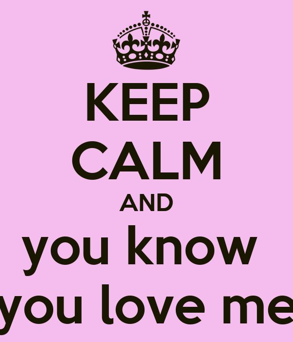 KEEP CALM AND you know  you love me