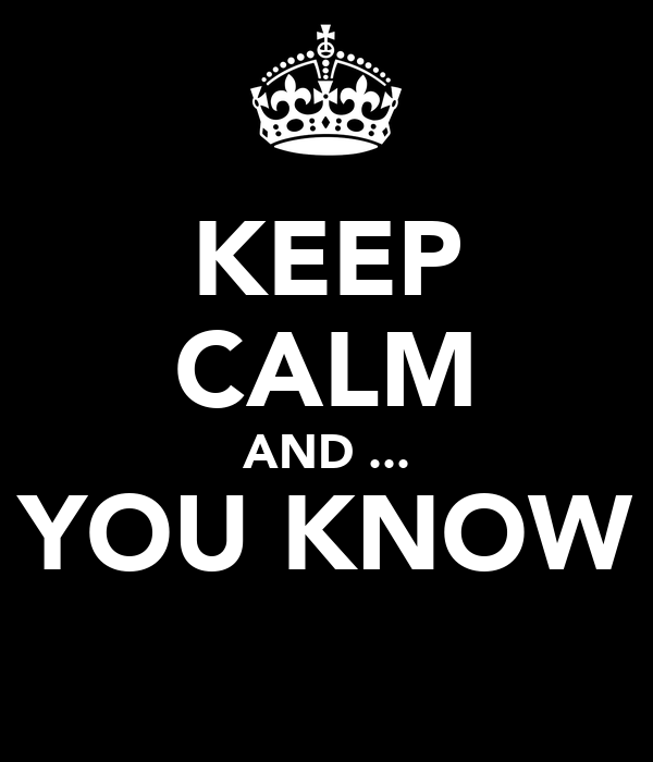 KEEP CALM AND ... YOU KNOW