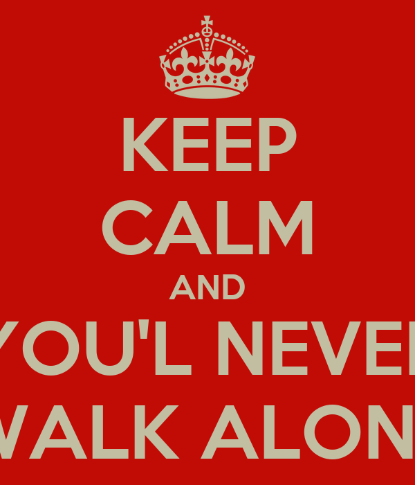 KEEP CALM AND YOU'L NEVER WALK ALONE