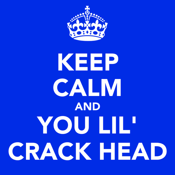 KEEP CALM AND YOU LIL' CRACK HEAD