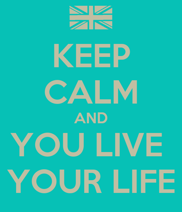 KEEP CALM AND YOU LIVE  YOUR LIFE