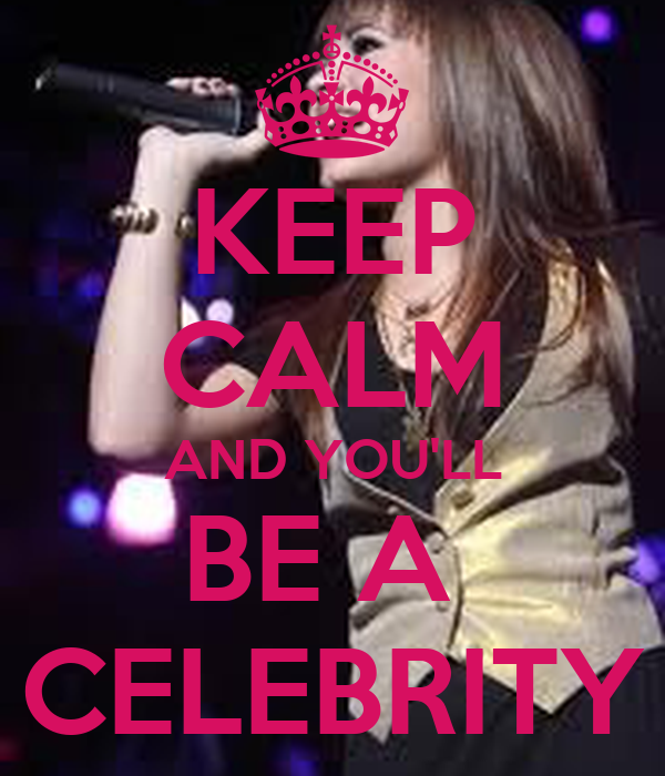 KEEP CALM AND YOU'LL BE A  CELEBRITY