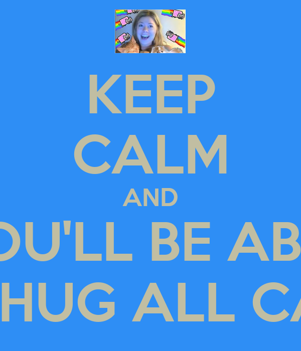 KEEP CALM AND YOU'LL BE ABLE TO HUG ALL CATS