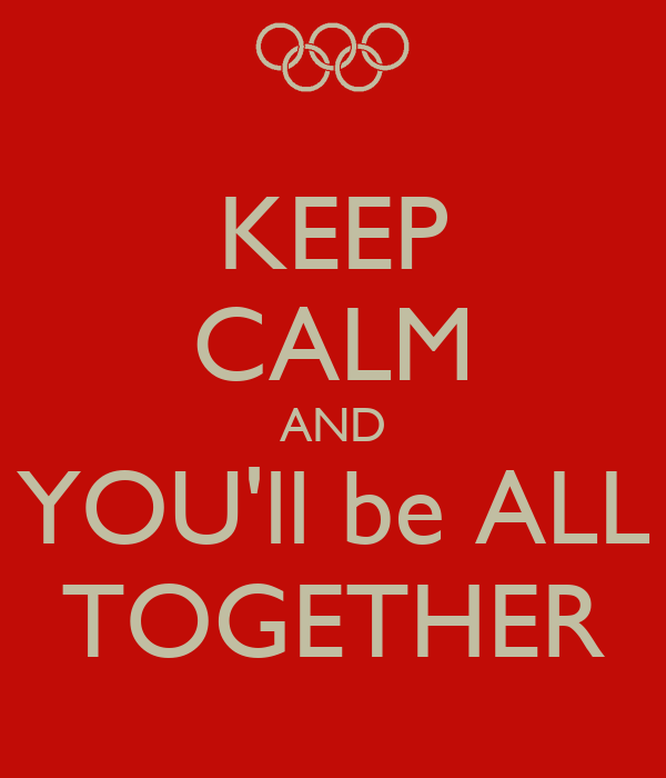 KEEP CALM AND YOU'll be ALL TOGETHER