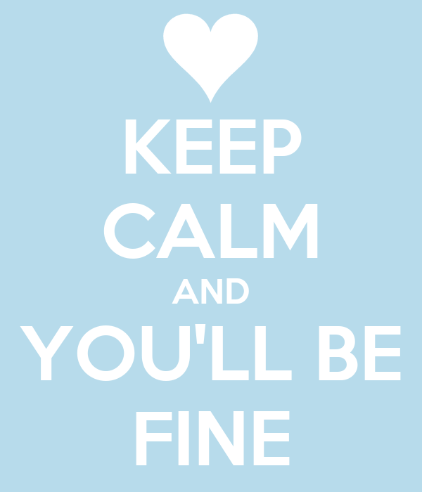 KEEP CALM AND YOU'LL BE FINE