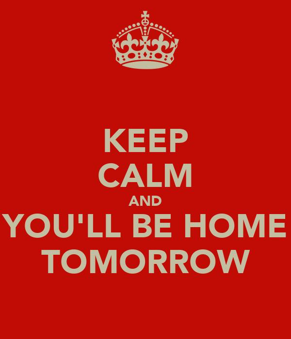 KEEP CALM AND YOU'LL BE HOME TOMORROW