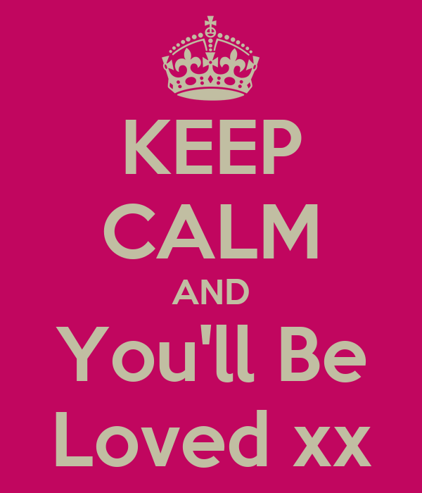 KEEP CALM AND You'll Be Loved xx