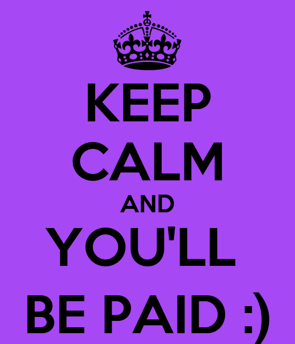 KEEP CALM AND YOU'LL  BE PAID :)