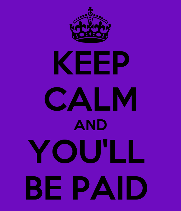KEEP CALM AND YOU'LL  BE PAID