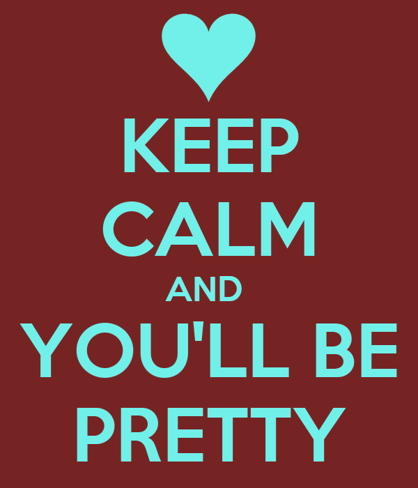 KEEP CALM AND  YOU'LL BE PRETTY