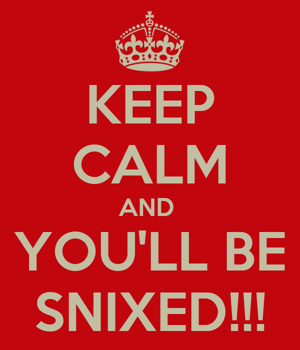 KEEP CALM AND  YOU'LL BE SNIXED!!!