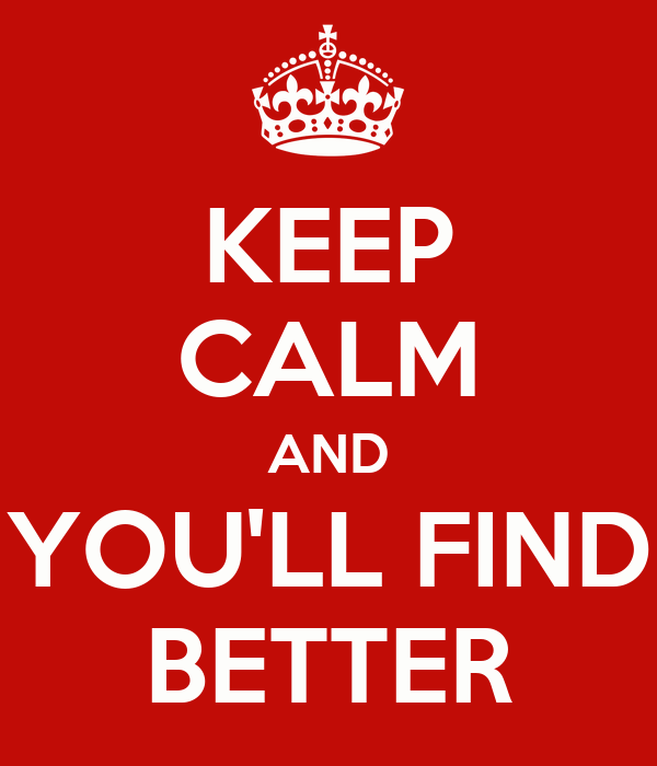 KEEP CALM AND YOU'LL FIND BETTER