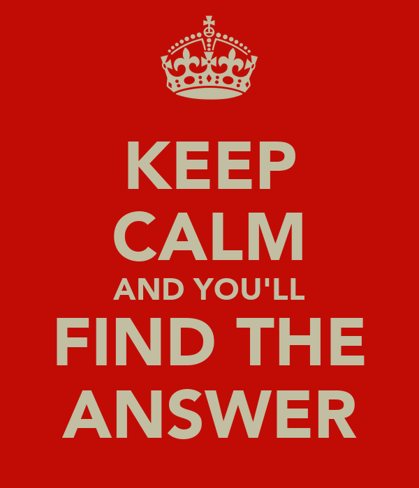KEEP CALM AND YOU'LL FIND THE ANSWER
