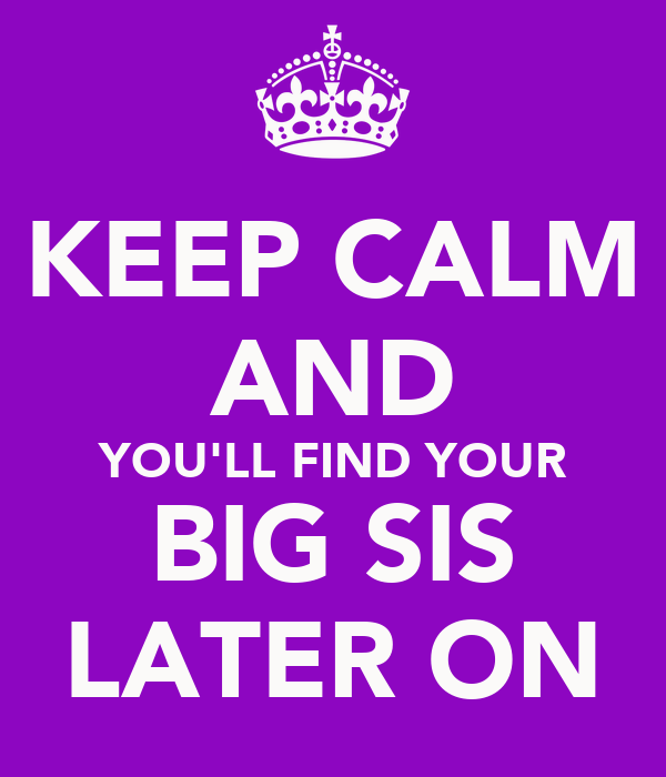 KEEP CALM AND YOU'LL FIND YOUR BIG SIS LATER ON