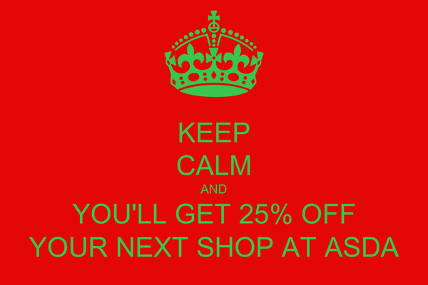 KEEP CALM AND YOU'LL GET 25% OFF YOUR NEXT SHOP AT ASDA