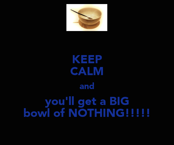 KEEP CALM and you'll get a BIG bowl of NOTHING!!!!!