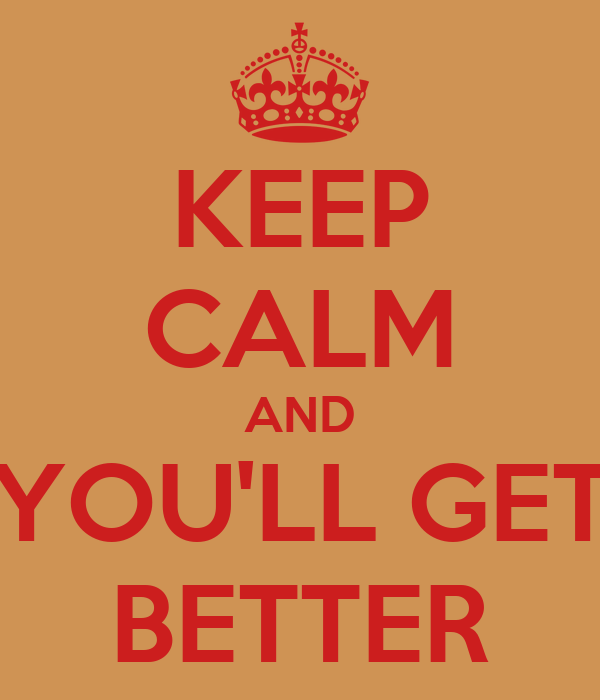 KEEP CALM AND YOU'LL GET BETTER