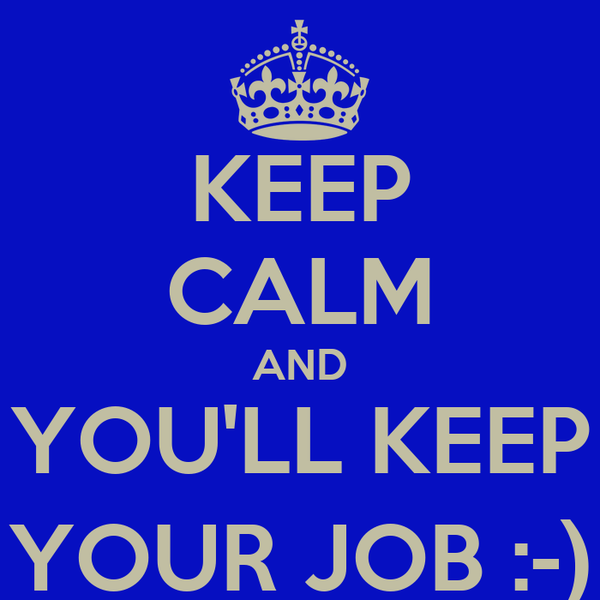 KEEP CALM AND YOU'LL KEEP YOUR JOB :-)