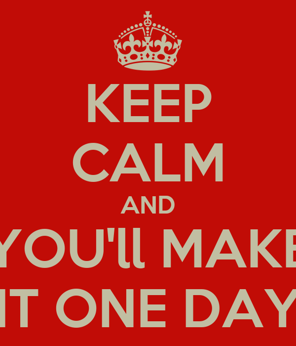 KEEP CALM AND YOU'll MAKE IT ONE DAY