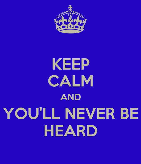 KEEP CALM AND YOU'LL NEVER BE HEARD
