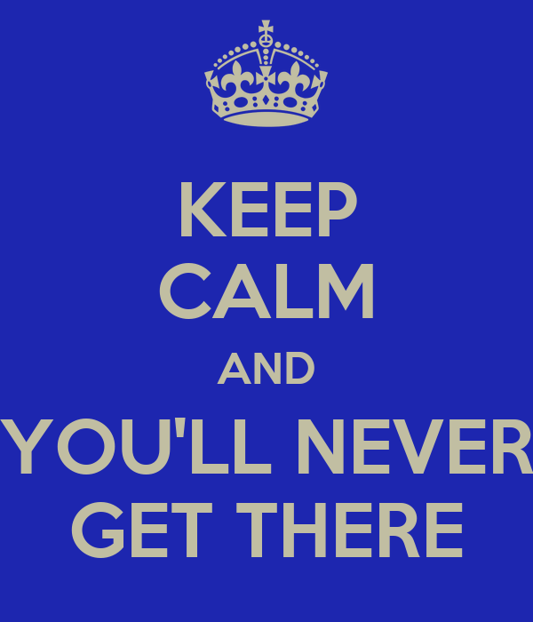 KEEP CALM AND YOU'LL NEVER GET THERE