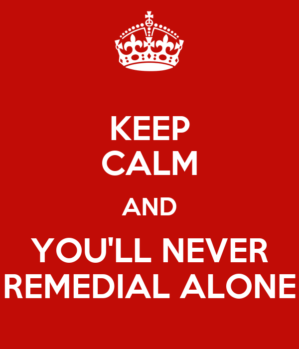 KEEP CALM AND YOU'LL NEVER REMEDIAL ALONE
