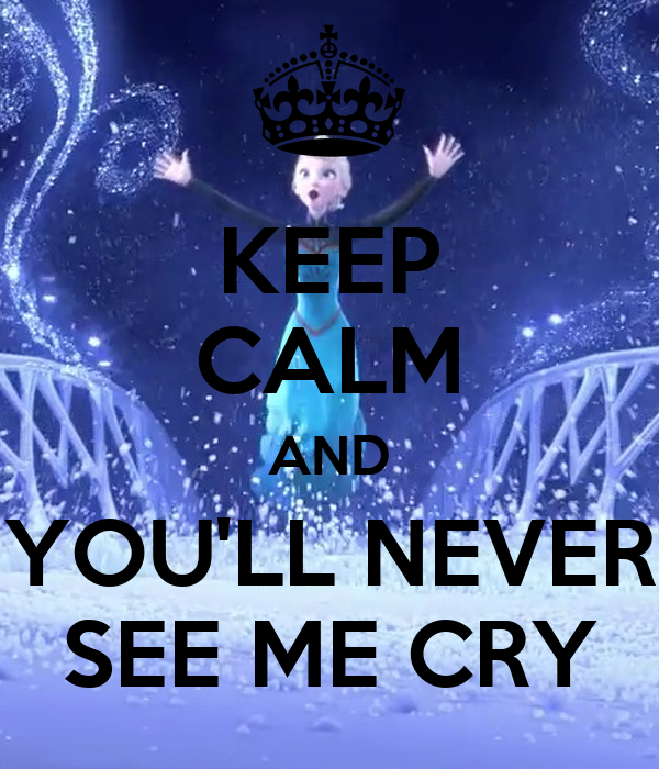 KEEP CALM AND YOU'LL NEVER SEE ME CRY