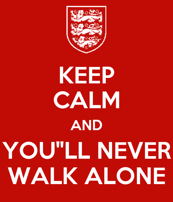 """KEEP CALM AND YOU""""LL NEVER WALK ALONE"""