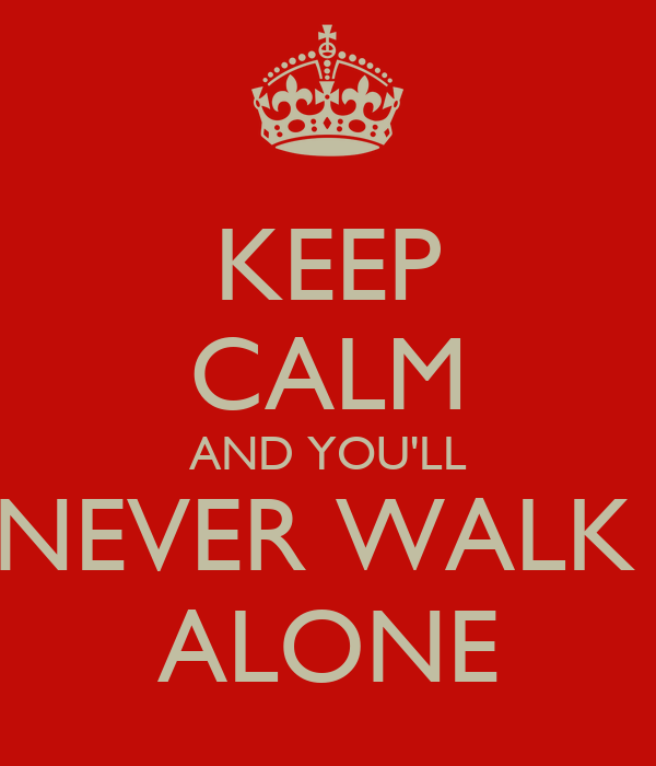 KEEP CALM AND YOU'LL NEVER WALK  ALONE