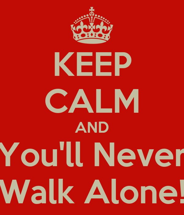 KEEP CALM AND You'll Never Walk Alone!