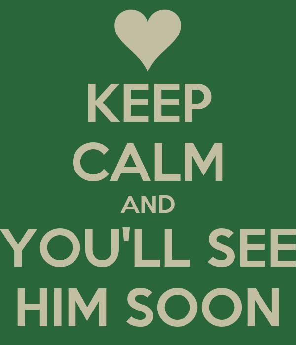 KEEP CALM AND YOU'LL SEE HIM SOON