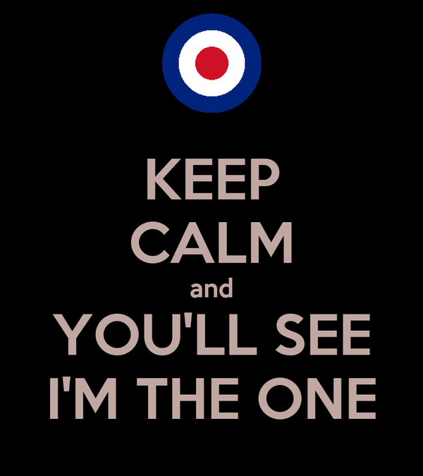 KEEP CALM and YOU'LL SEE I'M THE ONE