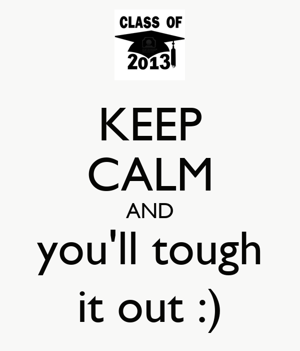 KEEP CALM AND you'll tough it out :)