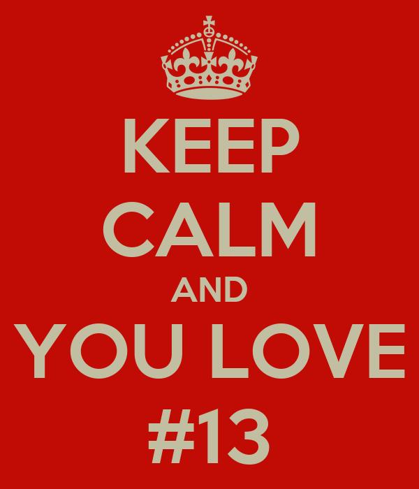 KEEP CALM AND YOU LOVE #13
