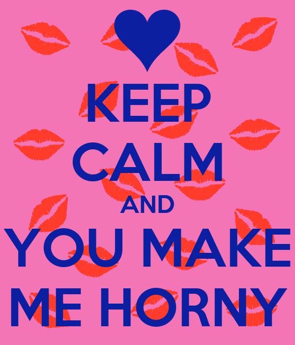 you make me horny