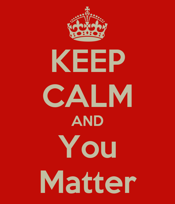 KEEP CALM AND You Matter