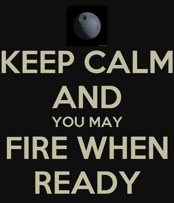 KEEP CALM AND YOU MAY FIRE WHEN READY