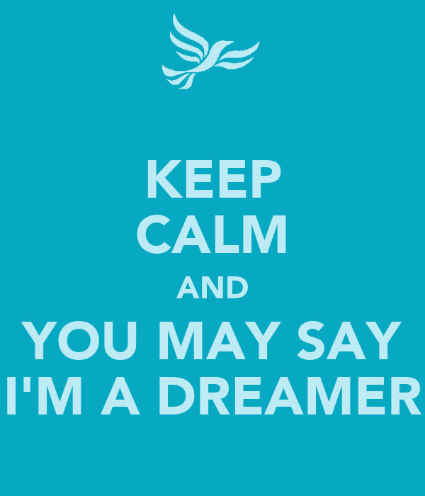 KEEP CALM AND YOU MAY SAY I'M A DREAMER
