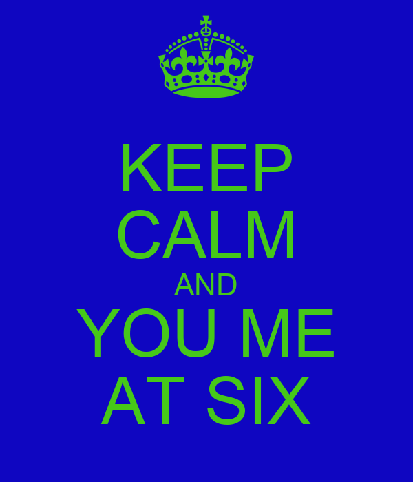 KEEP CALM AND YOU ME AT SIX