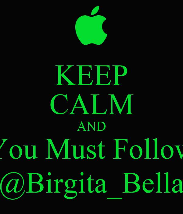 KEEP CALM AND You Must Follow @Birgita_Bella