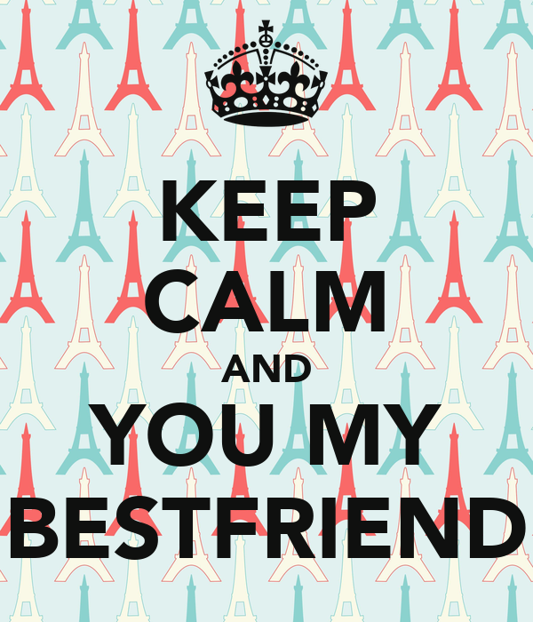 KEEP CALM AND YOU MY BESTFRIEND