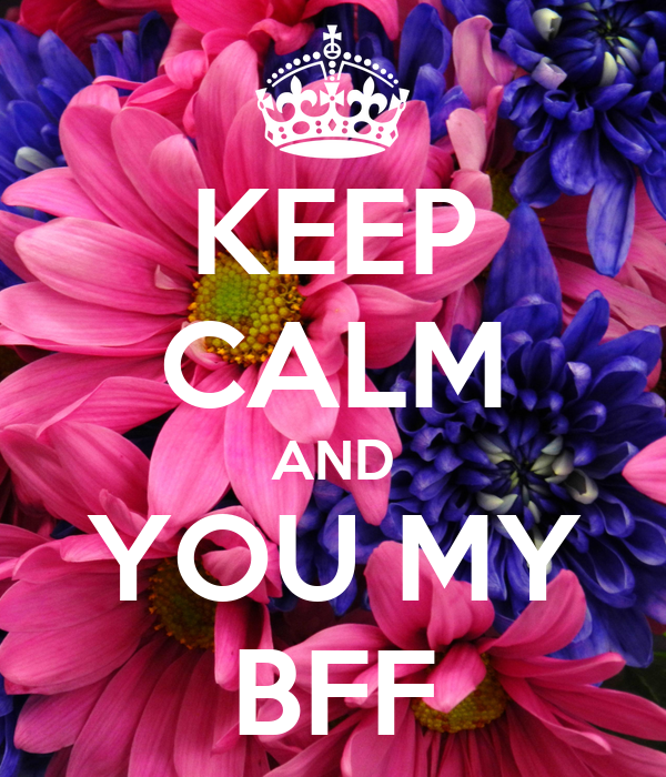 KEEP CALM AND YOU MY BFF