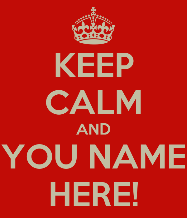 KEEP CALM AND YOU NAME HERE!