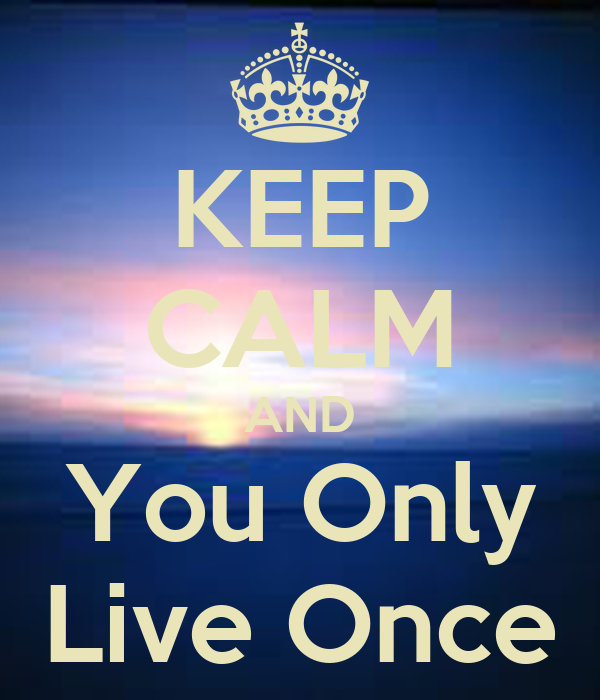 KEEP CALM AND You Only Live Once