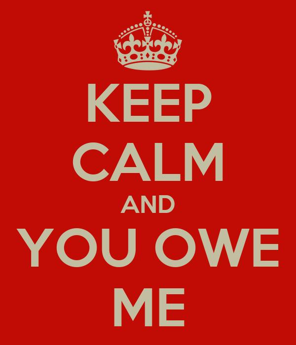 KEEP CALM AND YOU OWE ME