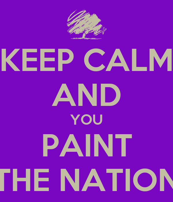 KEEP CALM AND YOU PAINT THE NATION